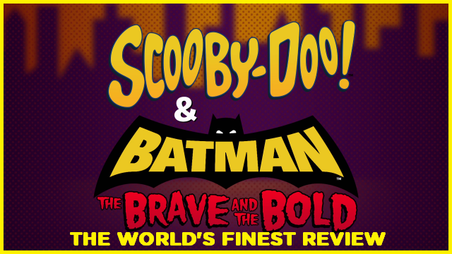 The World's Finest reviews Scooby-Doo! and Batman: The Brave and The Bold