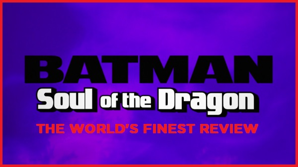 The World's Finest reviews Batman: Soul of the Dragon